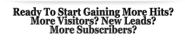 Ready To Start Gaining More Hits? More Visitors? New Leads? More Subscribers?